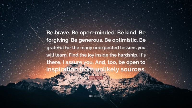 """Dana Reeve Quote: """"Be brave. Be open-minded. Be kind. Be forgiving. Be generous. Be optimistic. Be grateful for the many unexpected lessons you will learn. Find the joy inside the hardship. It's there. I assure you. And, too, be open to inspiration from unlikely sources."""""""