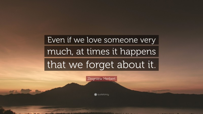 """Zbigniew Herbert Quote: """"Even if we love someone very much, at times it happens that we forget about it."""""""