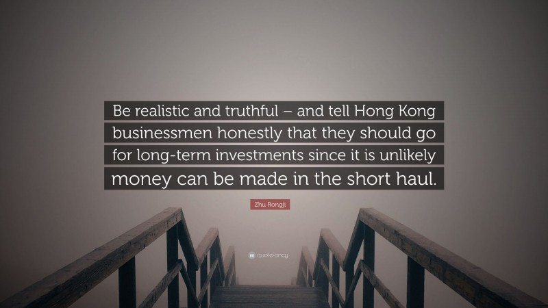 """Zhu Rongji Quote: """"Be realistic and truthful – and tell Hong Kong businessmen honestly that they should go for long-term investments since it is unlikely money can be made in the short haul."""""""
