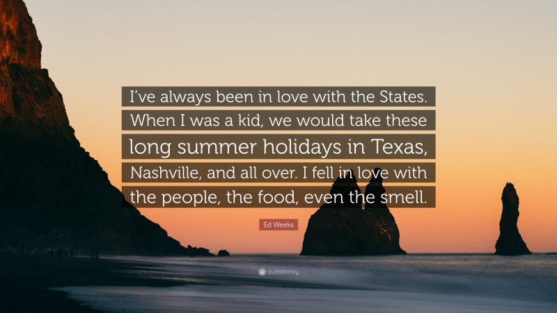 """Ed Weeks Quote: """"I've always been in love with the States. When I was a kid, we would take these long summer holidays in Texas, Nashville, and all over. I fell in love with the people, the food, even the smell."""""""