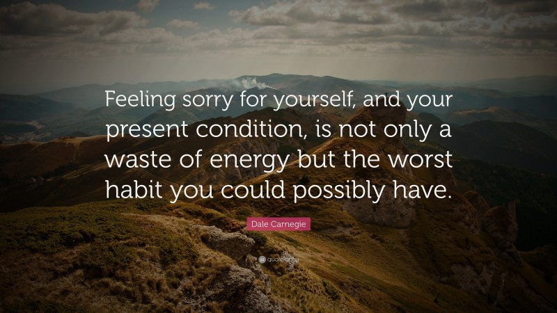 """Dale Carnegie Quote: """"Feeling sorry for yourself, and your present condition, is not only a waste of energy but the worst habit you could possibly have."""""""