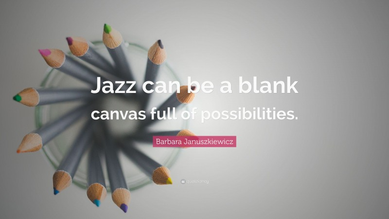 """Barbara Januszkiewicz Quote: """"Jazz can be a blank canvas full of possibilities."""""""