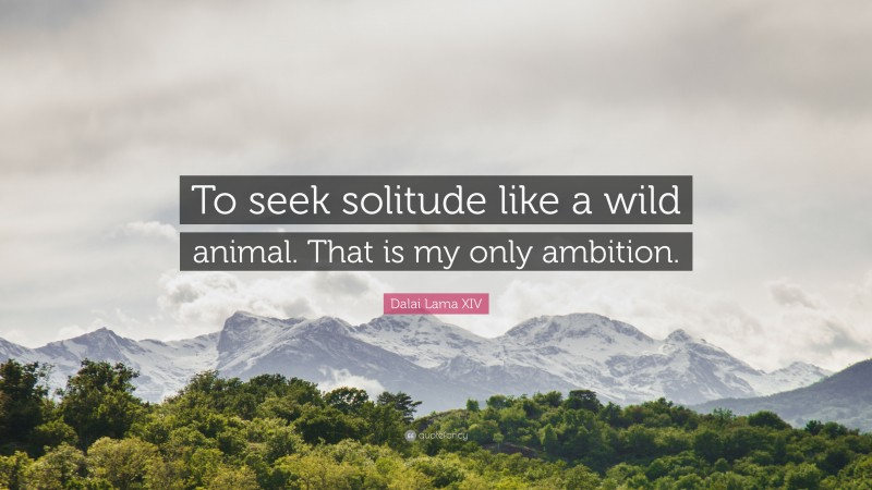 "Dalai Lama XIV Quote: ""To seek solitude like a wild animal. That is my only ambition."""