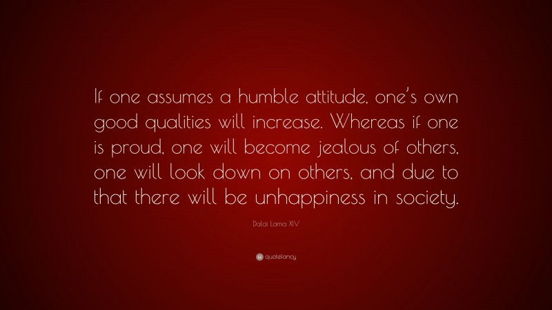 """Dalai Lama XIV Quote: """"If one assumes a humble attitude, one's own good qualities will increase. Whereas if one is proud, one will become jealous of others, one will look down on others, and due to that there will be unhappiness in society."""""""