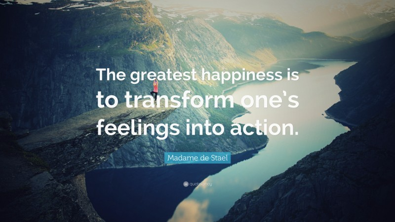 """Madame de Stael Quote: """"The greatest happiness is to transform one's feelings into action."""""""