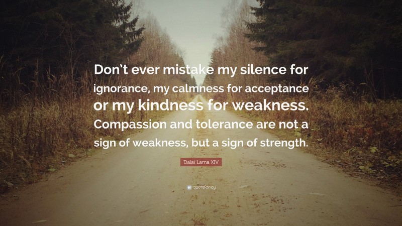 """Dalai Lama XIV Quote: """"Don't ever mistake my silence for ignorance, my calmness for acceptance or my kindness for weakness. Compassion and tolerance are not a sign of weakness, but a sign of strength."""""""