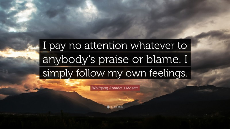"""Wolfgang Amadeus Mozart Quote: """"I pay no attention whatever to anybody's praise or blame. I simply follow my own feelings."""""""