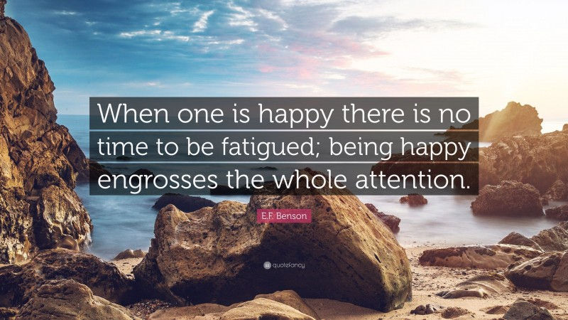 """E.F. Benson Quote: """"When one is happy there is no time to be fatigued; being happy engrosses the whole attention."""""""