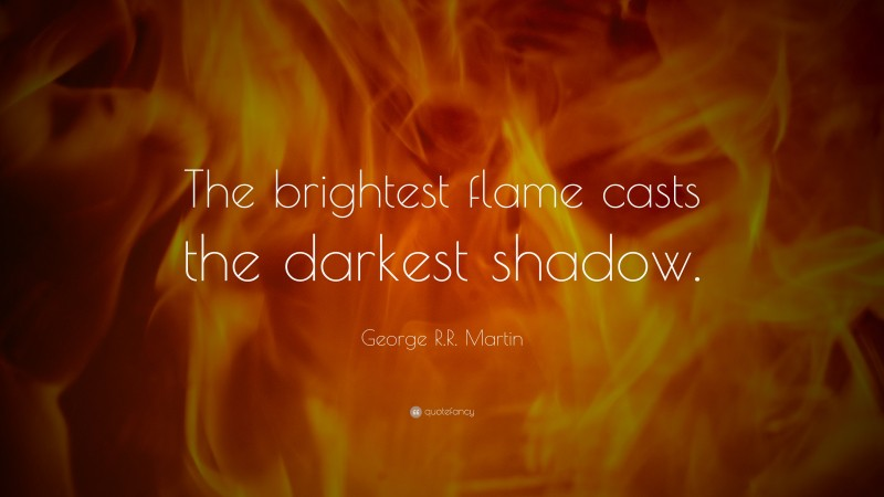 """George R.R. Martin Quote: """"The brightest flame casts the darkest shadow."""""""
