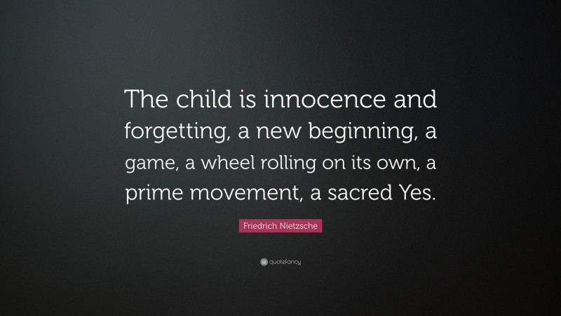 """Friedrich Nietzsche Quote: """"The child is innocence and forgetting, a new beginning, a game, a wheel rolling on its own, a prime movement, a sacred Yes."""""""