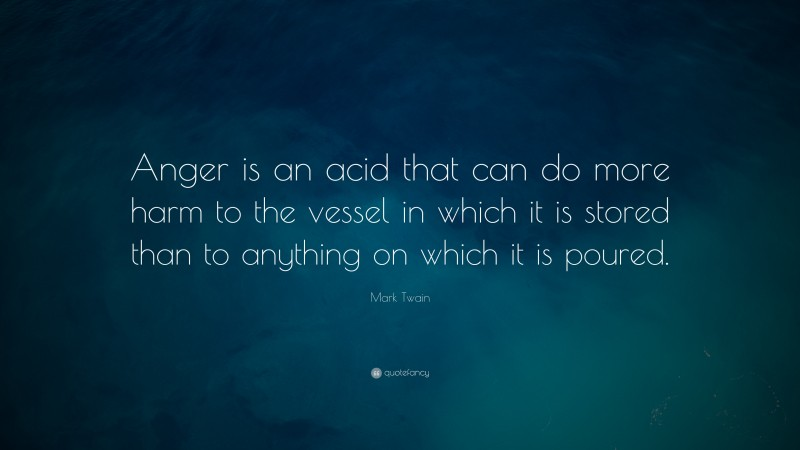 """Mark Twain Quote: """"Anger is an acid that can do more harm to the vessel in which it is stored than to anything on which it is poured."""""""