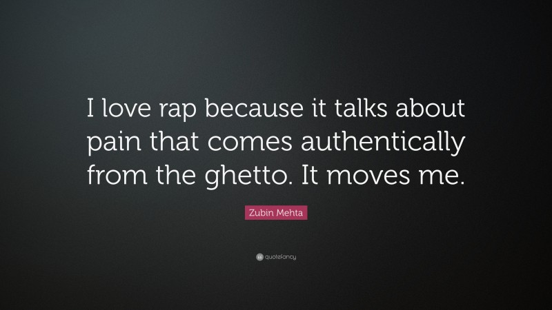 """Zubin Mehta Quote: """"I love rap because it talks about pain that comes authentically from the ghetto. It moves me."""""""