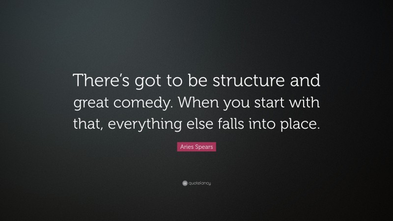 """Aries Spears Quote: """"There's got to be structure and great comedy. When you start with that, everything else falls into place."""""""