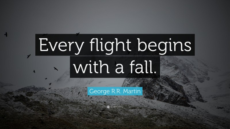 """George R.R. Martin Quote: """"Every flight begins with a fall."""""""