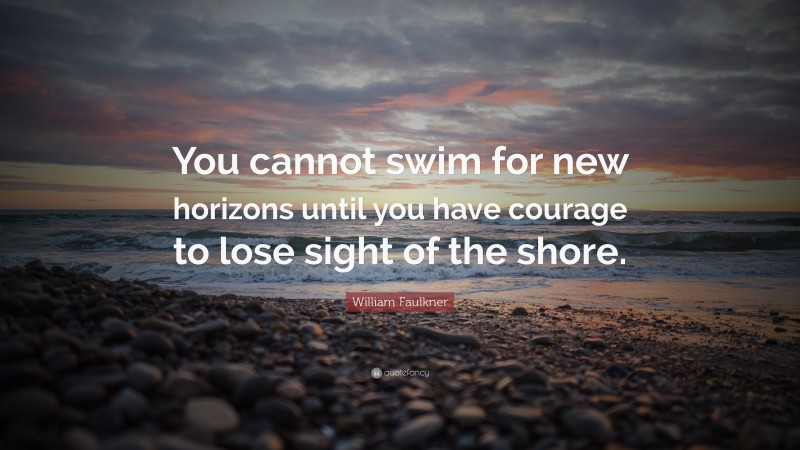 """William Faulkner Quote: """"You cannot swim for new horizons until you have courage to lose sight of the shore."""""""
