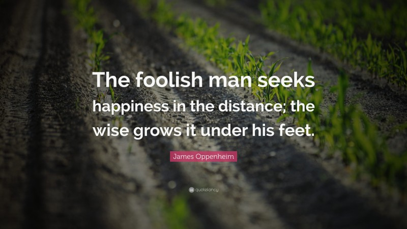 """James Oppenheim Quote: """"The foolish man seeks happiness in the distance; the wise grows it under his feet."""""""