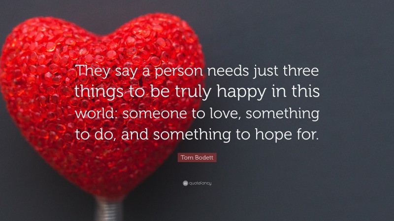 """Tom Bodett Quote: """"They say a person needs just three things to be truly happy in this world: someone to love, something to do, and something to hope for."""""""