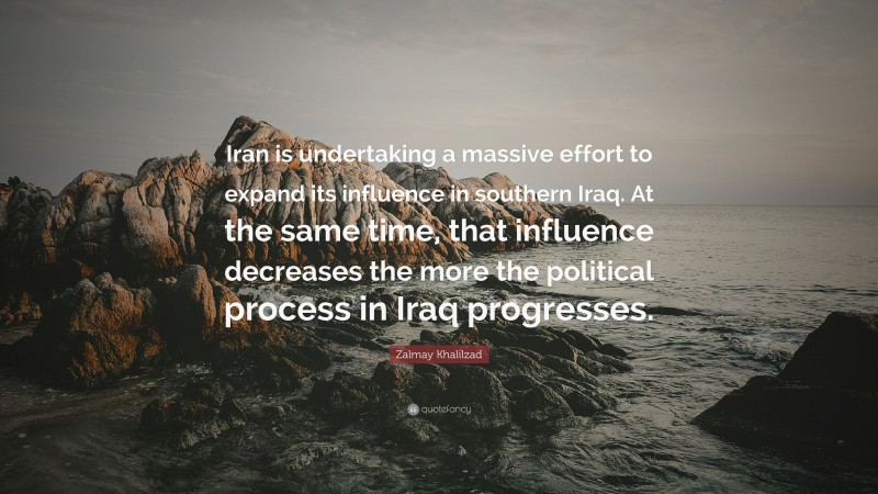 """Zalmay Khalilzad Quote: """"Iran is undertaking a massive effort to expand its influence in southern Iraq. At the same time, that influence decreases the more the political process in Iraq progresses."""""""