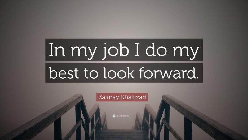"Zalmay Khalilzad Quote: ""In my job I do my best to look forward."""