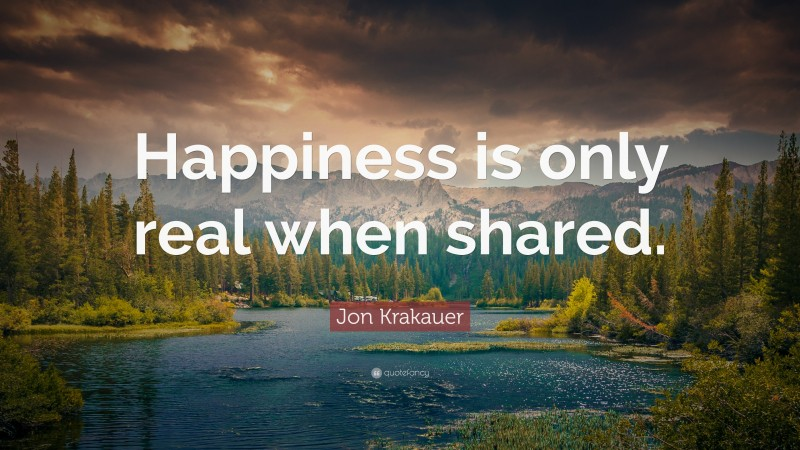 """Jon Krakauer Quote: """"Happiness is only real when shared."""""""