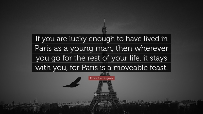 """Ernest Hemingway Quote: """"If you are lucky enough to have lived in Paris as a young man, then wherever you go for the rest of your life, it stays with you, for Paris is a moveable feast."""""""