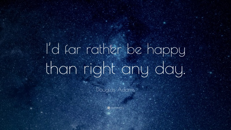 """Douglas Adams Quote: """"I'd far rather be happy than right any day."""""""
