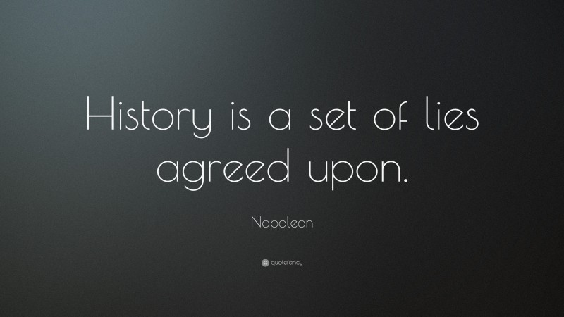 """Napoleon Quote: """"History is a set of lies agreed upon."""""""