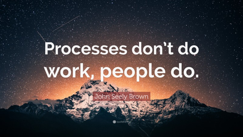 """John Seely Brown Quote: """"Processes don't do work, people do."""""""