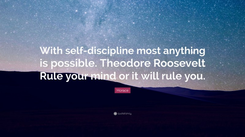 """Horace Quote: """"With self-discipline most anything is possible. Theodore Roosevelt Rule your mind or it will rule you."""""""
