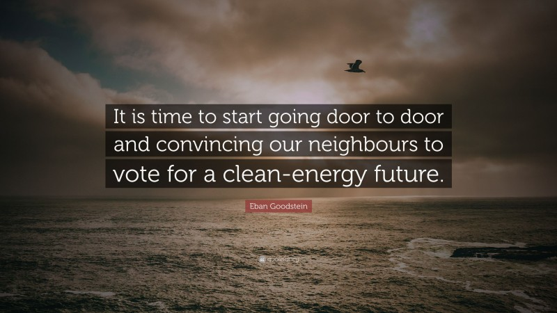 """Eban Goodstein Quote: """"It is time to start going door to door and convincing our neighbours to vote for a clean-energy future."""""""