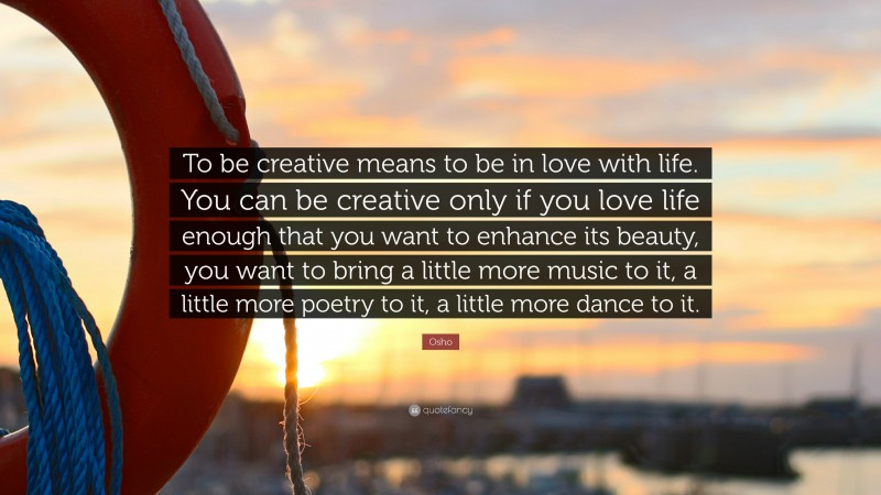 """Osho Quote: """"To be creative means to be in love with life. You can be creative only if you love life enough that you want to enhance its beauty, you want to bring a little more music to it, a little more poetry to it, a little more dance to it."""""""