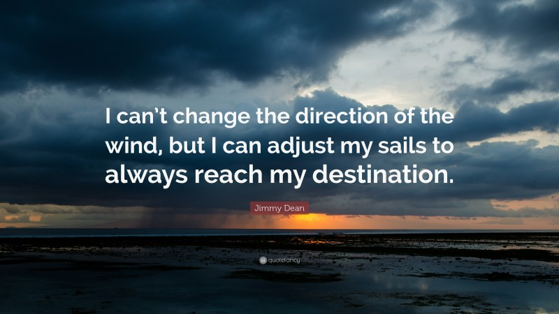 """Jimmy Dean Quote: """"I can't change the direction of the wind, but I can adjust my sails to always reach my destination."""""""
