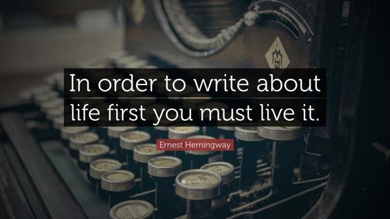 """Ernest Hemingway Quote: """"In order to write about life first you must live it."""""""