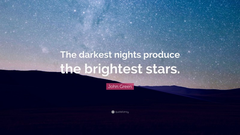 "John Green Quote: ""The darkest nights produce the brightest stars."""