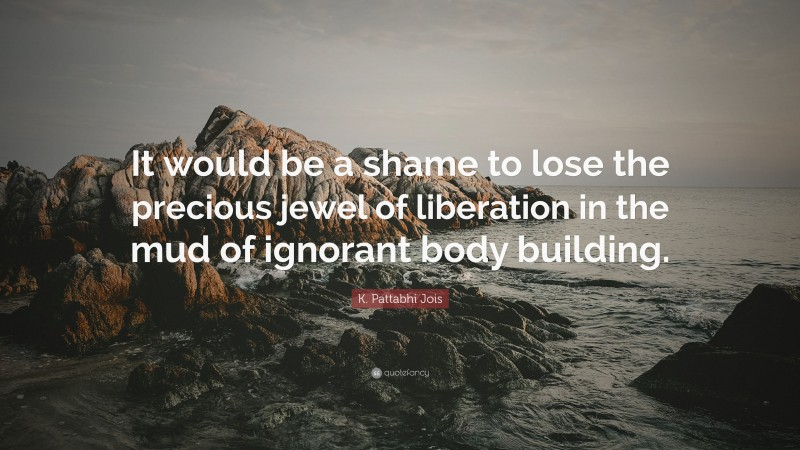 """K. Pattabhi Jois Quote: """"It would be a shame to lose the precious jewel of liberation in the mud of ignorant body building."""""""