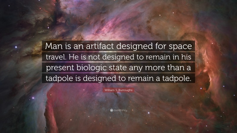 """William S. Burroughs Quote: """"Man is an artifact designed for space travel. He is not designed to remain in his present biologic state any more than a tadpole is designed to remain a tadpole."""""""