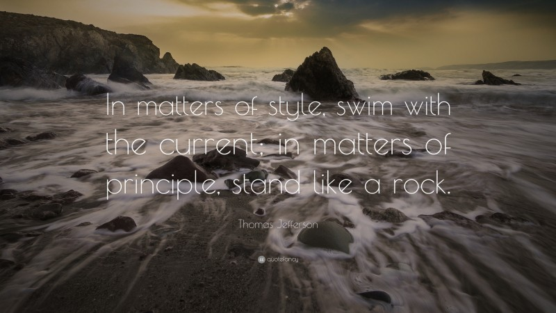 """Thomas Jefferson Quote: """"In matters of style, swim with the current; in matters of principle, stand like a rock."""""""
