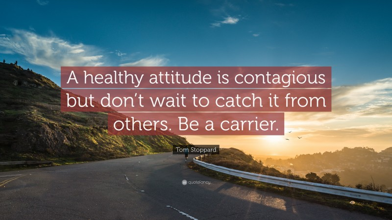 """Tom Stoppard Quote: """"A healthy attitude is contagious but don't wait to catch it from others. Be a carrier."""""""