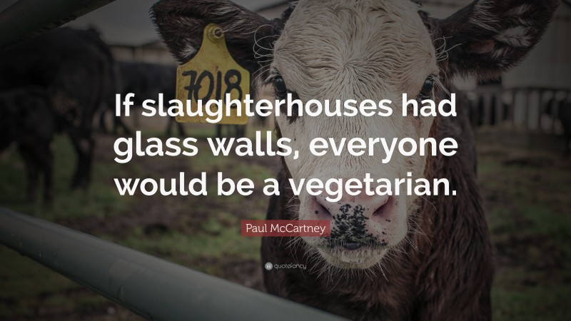 """Paul McCartney Quote: """"If slaughterhouses had glass walls, everyone would be a vegetarian."""""""