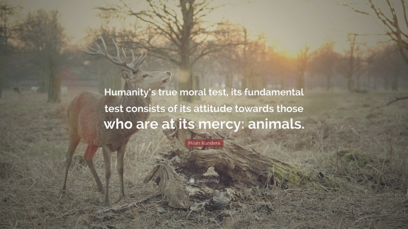 """Milan Kundera Quote: """"Humanity's true moral test, its fundamental test consists of its attitude towards those who are at its mercy: animals."""""""