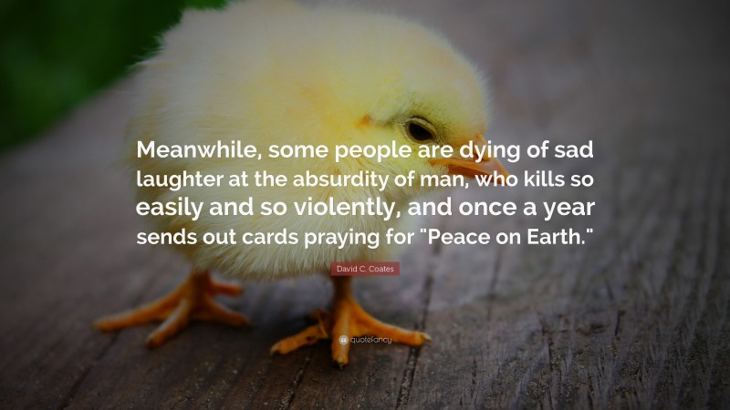 """David C. Coates Quote: """"Meanwhile, some people are dying of sad laughter at the absurdity of man, who kills so easily and so violently, and once a year sends out cards praying for """"Peace on Earth."""""""""""