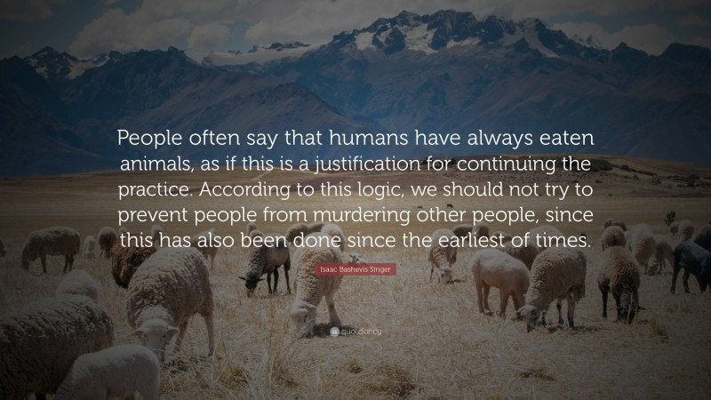 """Isaac Bashevis Singer Quote: """"People often say that humans have always eaten animals, as if this is a justification for continuing the practice. According to this logic, we should not try to prevent people from murdering other people, since this has also been done since the earliest of times."""""""
