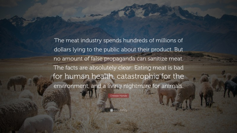 """Chrissie Hynde Quote: """"The meat industry spends hundreds of millions of dollars lying to the public about their product. But no amount of false propaganda can sanitize meat. The facts are absolutely clear: Eating meat is bad for human health, catastrophic for the environment, and a living nightmare for animals."""""""
