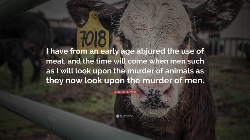 """Leonardo da Vinci Quote: """"I have from an early age abjured the use of meat, and the time will come when men such as I will look upon the murder of animals as they now look upon the murder of men."""""""