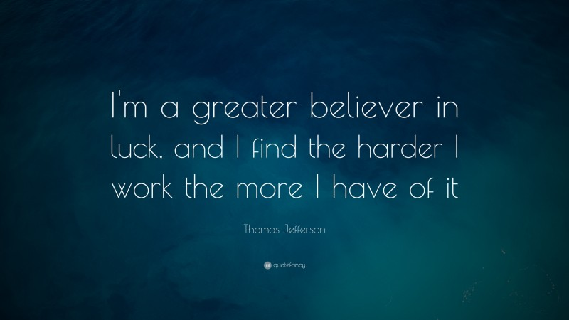 """Thomas Jefferson Quote: """"I'm a greater believer in luck, and I find the harder I work the more I have of it"""""""