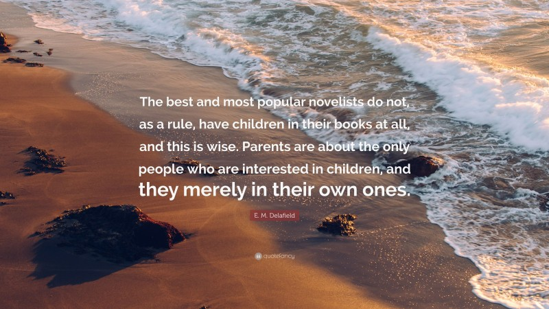 """E. M. Delafield Quote: """"The best and most popular novelists do not, as a rule, have children in their books at all, and this is wise. Parents are about the only people who are interested in children, and they merely in their own ones."""""""