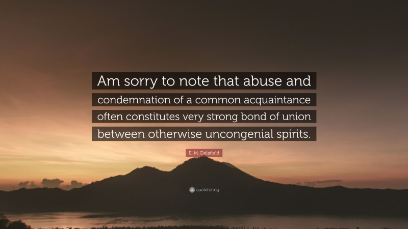 """E. M. Delafield Quote: """"Am sorry to note that abuse and condemnation of a common acquaintance often constitutes very strong bond of union between otherwise uncongenial spirits."""""""