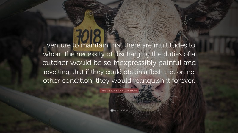 """Quotes About Veganism: """"I venture to maintain that there are multitudes to whom the necessity of discharging the duties of a butcher would be so inexpressibly painful and revolting, that if they could obtain a flesh diet on no other condition, they would relinquish it forever."""" — William Edward Hartpole Lecky"""