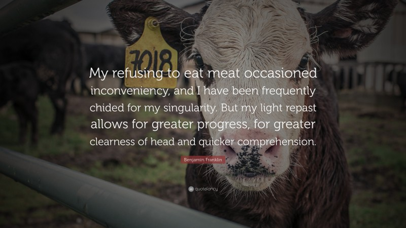 """Benjamin Franklin Quote: """"My refusing to eat meat occasioned inconveniency, and I have been frequently chided for my singularity. But my light repast allows for greater progress, for greater clearness of head and quicker comprehension."""""""