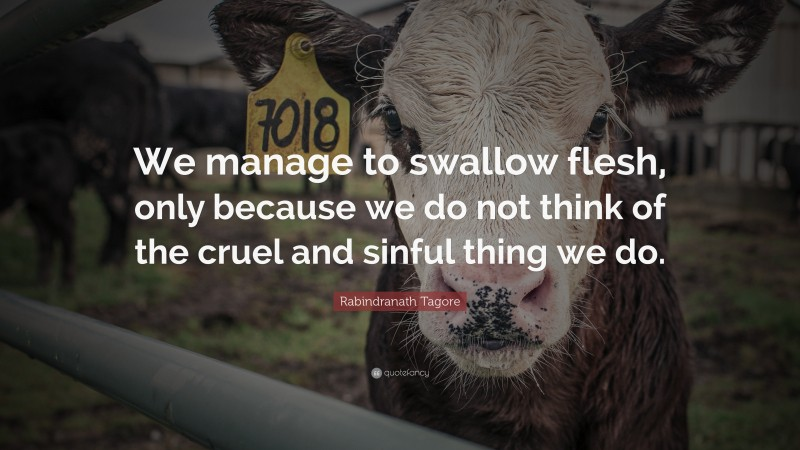 """Rabindranath Tagore Quote: """"We manage to swallow flesh, only because we do not think of the cruel and sinful thing we do."""""""